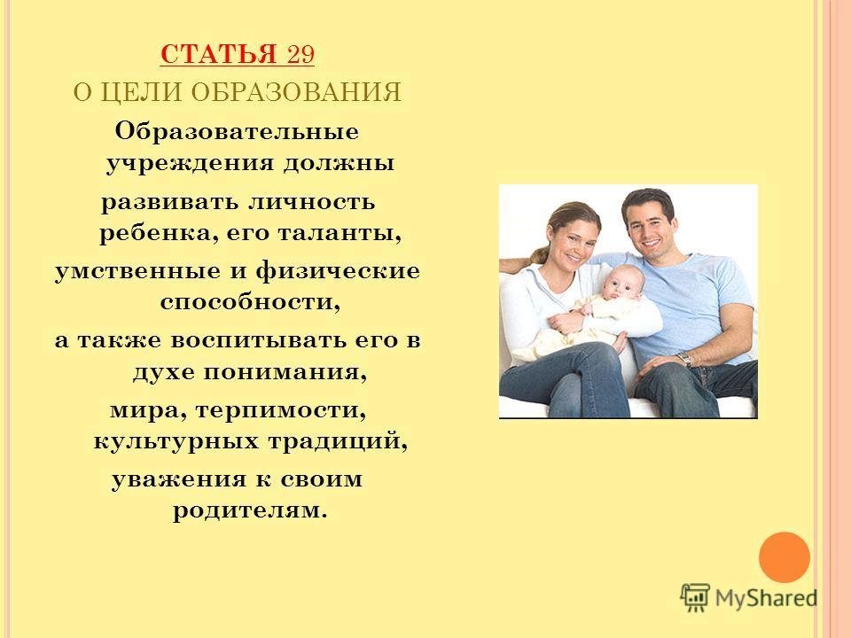СТАТЬЯ 29 О ЦЕЛИ ОБРАЗОВАНИЯ Образовательные учреждения должны развивать личность ребенка, его таланты, умственные и физические способности, а также воспитывать его в духе понимания, мира, терпимости, культурных традиций, уважения к своим родителям.
