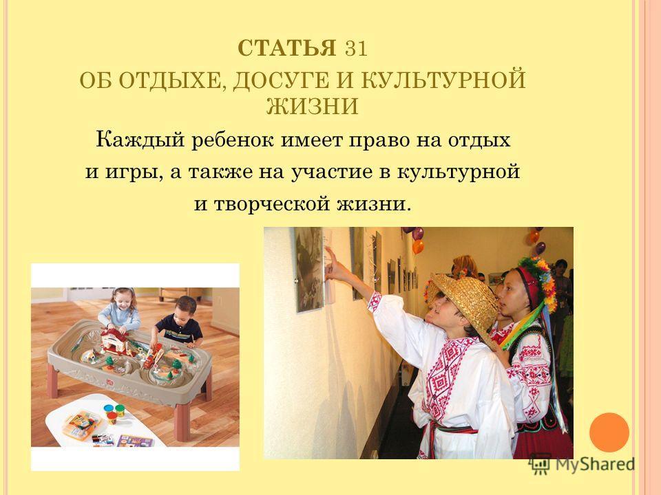 СТАТЬЯ 31 ОБ ОТДЫХЕ, ДОСУГЕ И КУЛЬТУРНОЙ ЖИЗНИ Каждый ребенок имеет право на отдых и игры, а также на участие в культурной и творческой жизни.