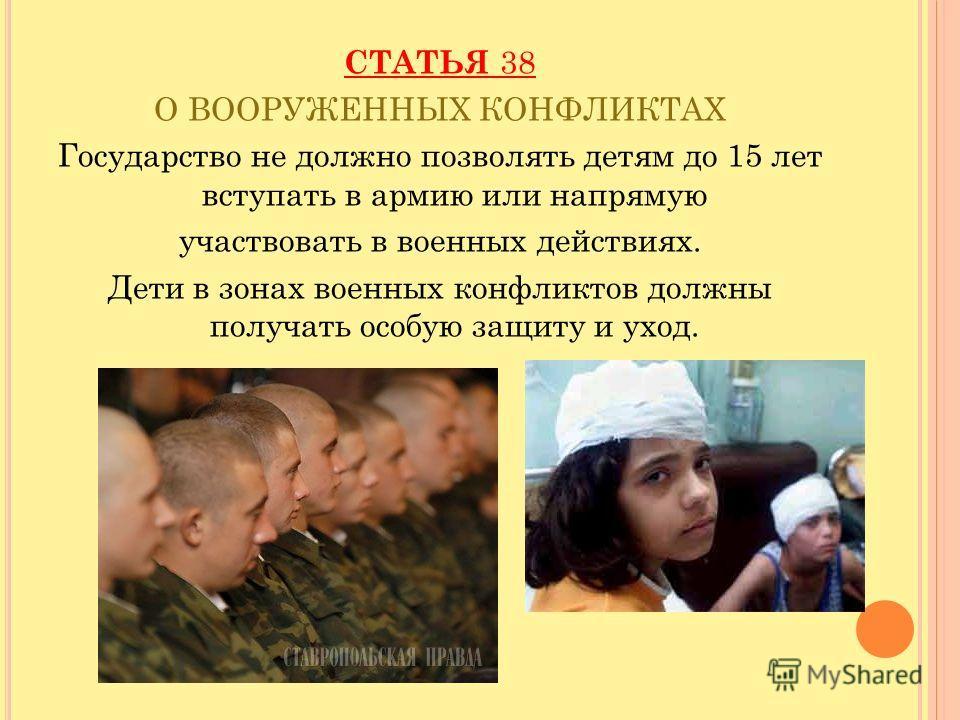 СТАТЬЯ 38 О ВООРУЖЕННЫХ КОНФЛИКТАХ Государство не должно позволять детям до 15 лет вступать в армию или напрямую участвовать в военных действиях. Дети в зонах военных конфликтов должны получать особую защиту и уход.