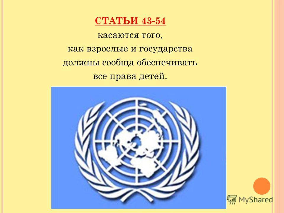 СТАТЬИ 43-54 касаются того, как взрослые и государства должны сообща обеспечивать все права детей.