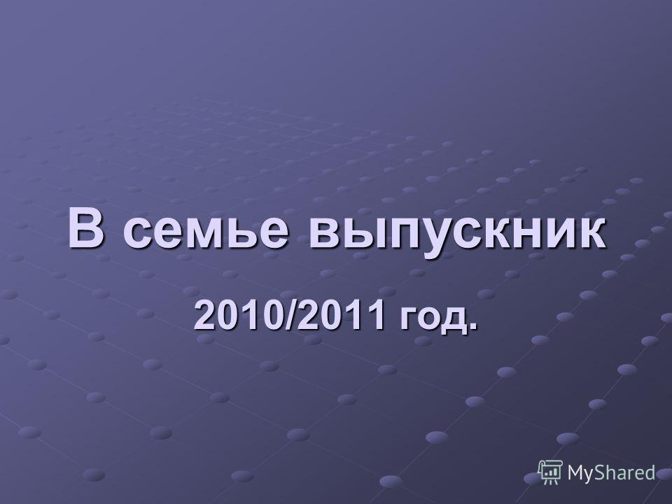 В семье выпускник 2010/2011 год.