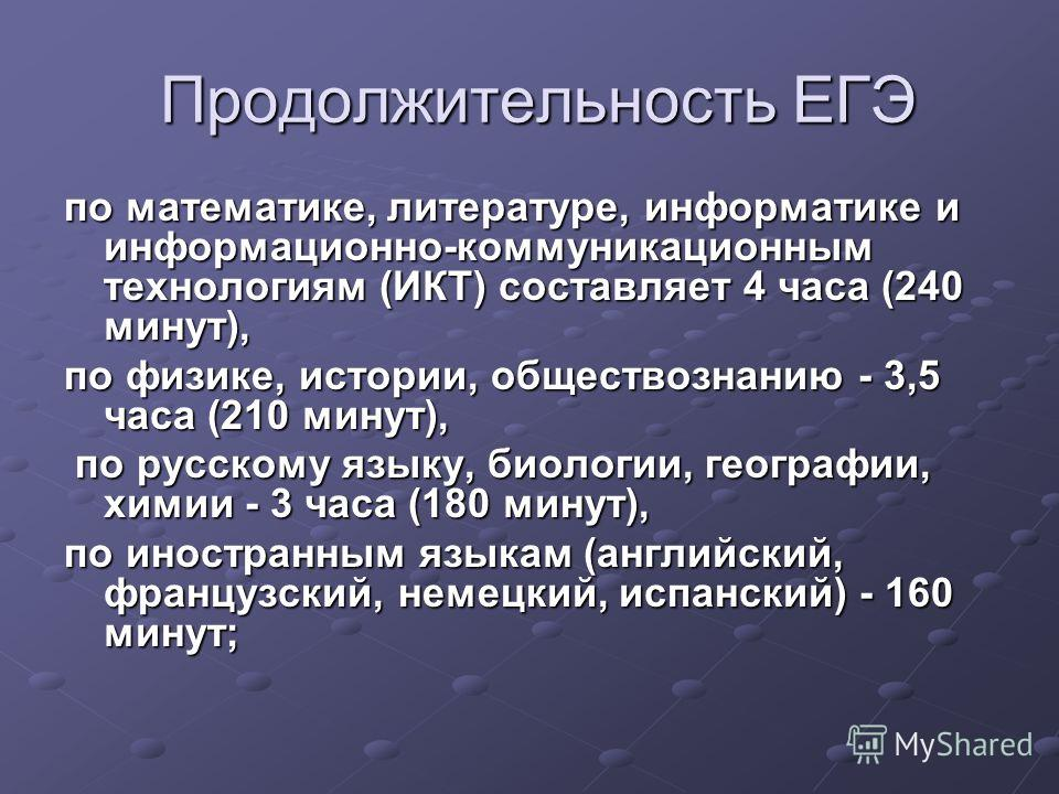Продолжительность ЕГЭ Продолжительность ЕГЭ по математике, литературе, информатике и информационно-коммуникационным технологиям (ИКТ) составляет 4 часа (240 минут), по физике, истории, обществознанию - 3,5 часа (210 минут), по русскому языку, биологи