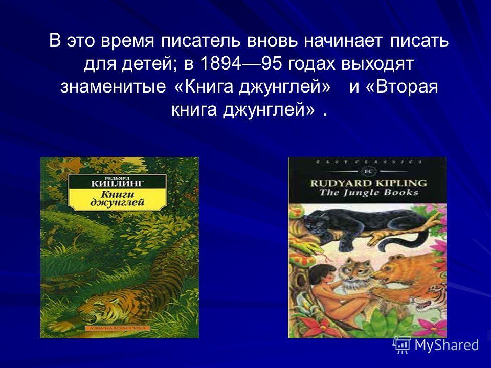 В это время писатель вновь начинает писать для детей; в 189495 годах выходят знаменитые «Книга джунглей» и «Вторая книга джунглей».