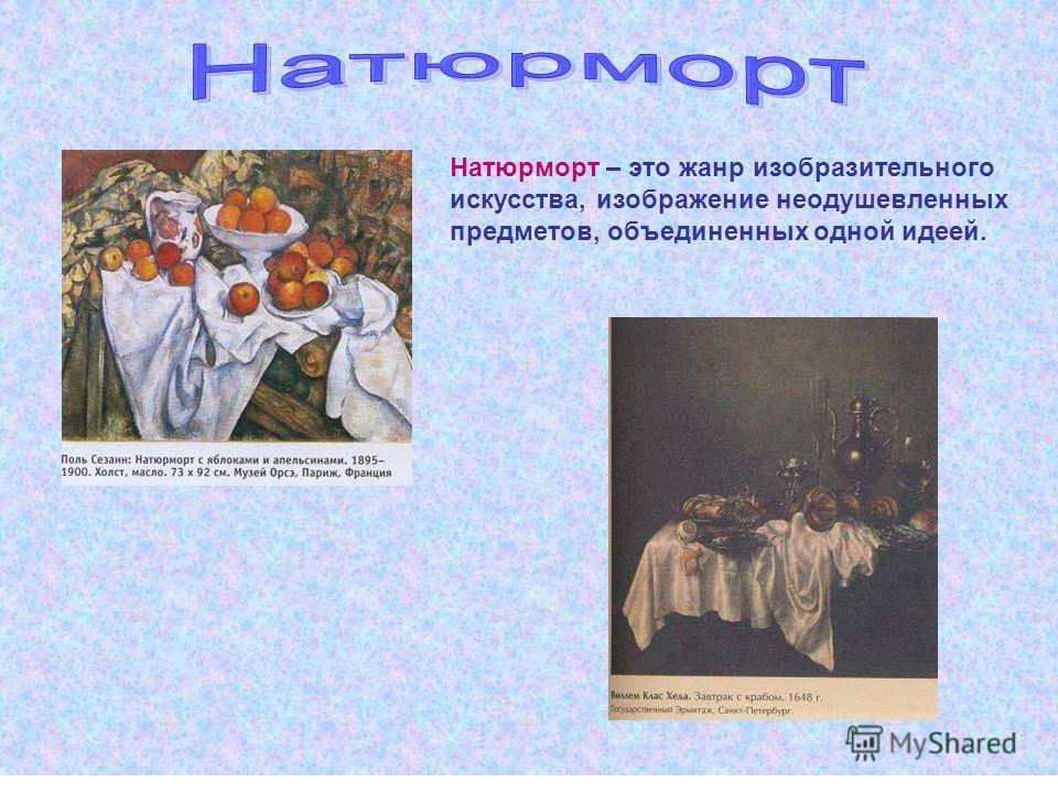 Натюрморт – это жанр изобразительного искусства, изображение неодушевленных предметов, объединенных одной идеей.