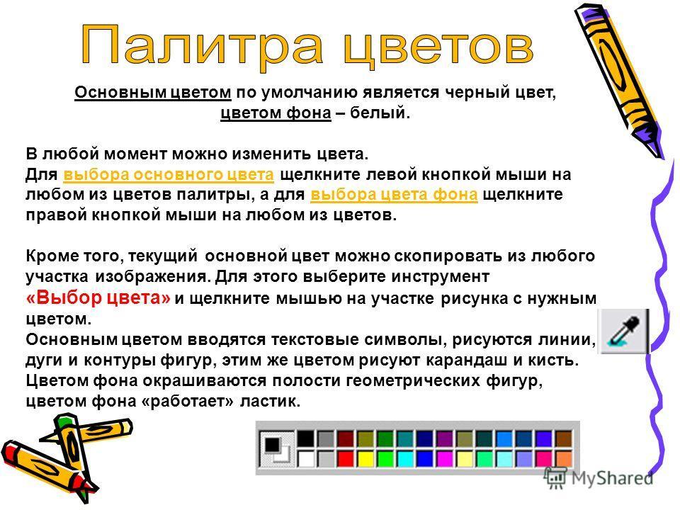 Основным цветом по умолчанию является черный цвет, цветом фона – белый. В любой момент можно изменить цвета. Для выбора основного цвета щелкните левой кнопкой мыши на любом из цветов палитры, а для выбора цвета фона щелкните правой кнопкой мыши на лю