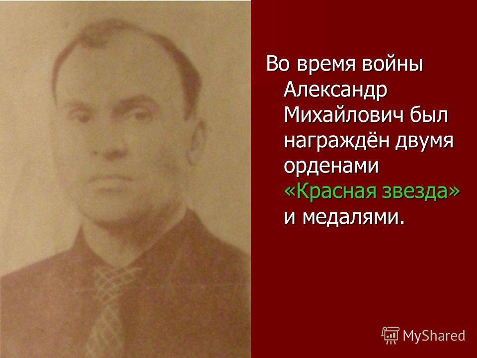 Во время войны Александр Михайлович был награждён двумя орденами «Красная звезда» и медалями.