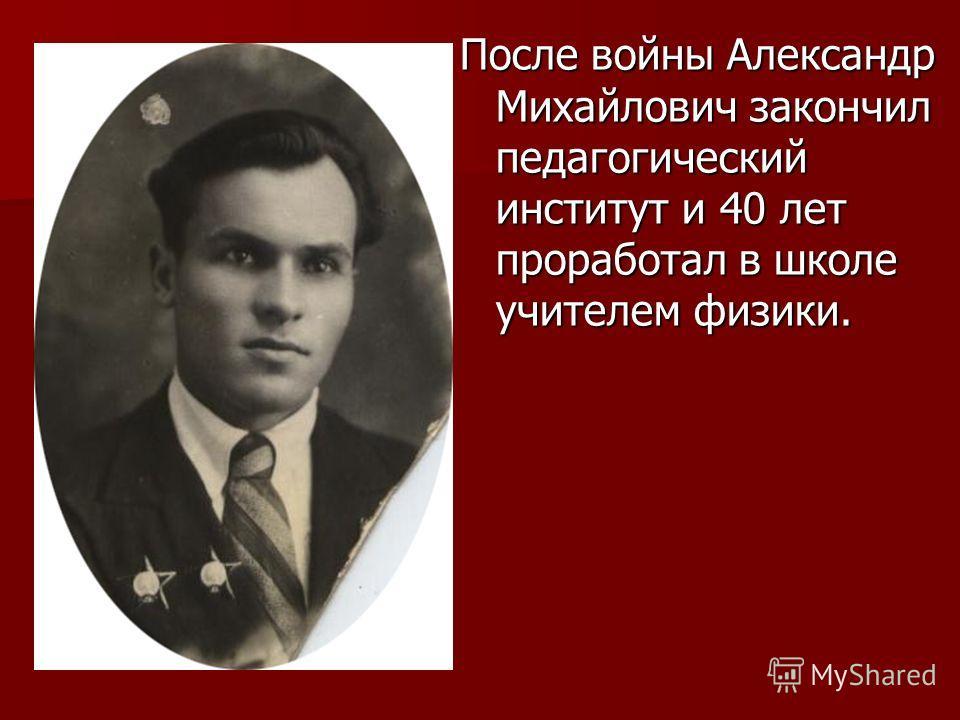 После войны Александр Михайлович закончил педагогический институт и 40 лет проработал в школе учителем физики.