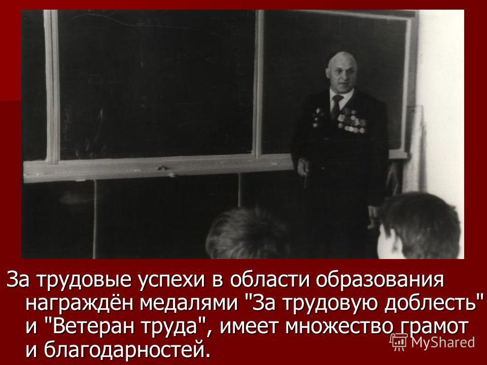 За трудовые успехи в области образования награждён медалями За трудовую доблесть и Ветеран труда, имеет множество грамот и благодарностей.