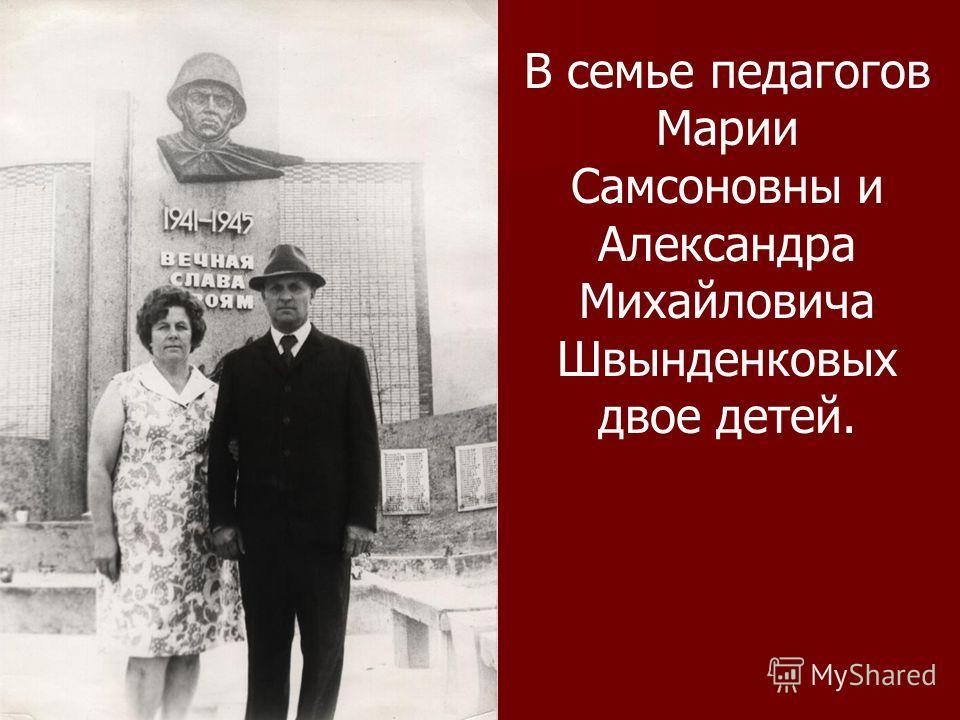 В семье педагогов Марии Самсоновны и Александра Михайловича Швынденковых двое детей.