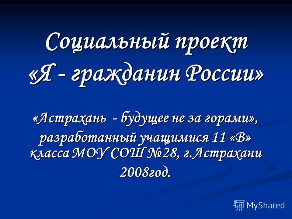 Социальный проект «Я - гражданин России» «Астрахань - будущее не за горами», разработанный учащимися 11 «В» класса МОУ СОШ 28, г.Астрахани 2008год.