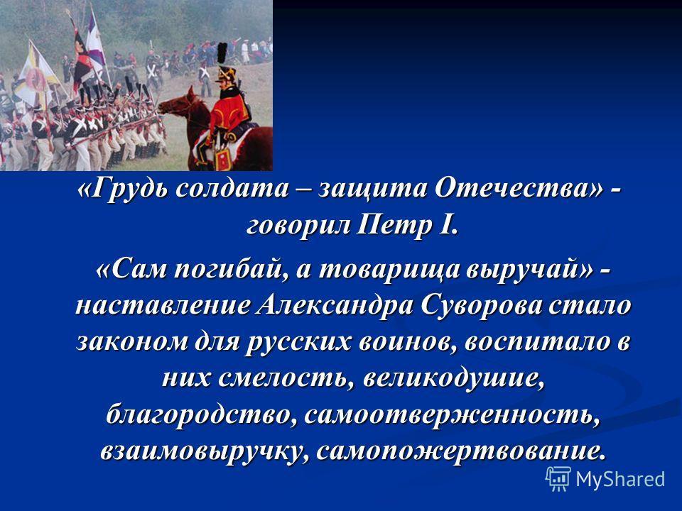 «Грудь солдата – защита Отечества» - говорил Петр I. «Грудь солдата – защита Отечества» - говорил Петр I. «Сам погибай, а товарища выручай» - наставление Александра Суворова стало законом для русских воинов, воспитало в них смелость, великодушие, бла