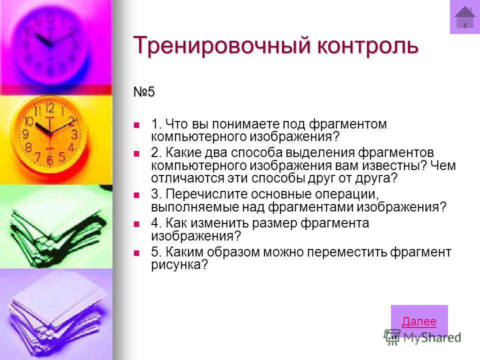 Тренировочный контроль 5 1. Что вы понимаете под фрагментом компьютерного изображения? 2. Какие два способа выделения фрагментов компьютерного изображения вам известны? Чем отличаются эти способы друг от друга? 3. Перечислите основные операции, выпол