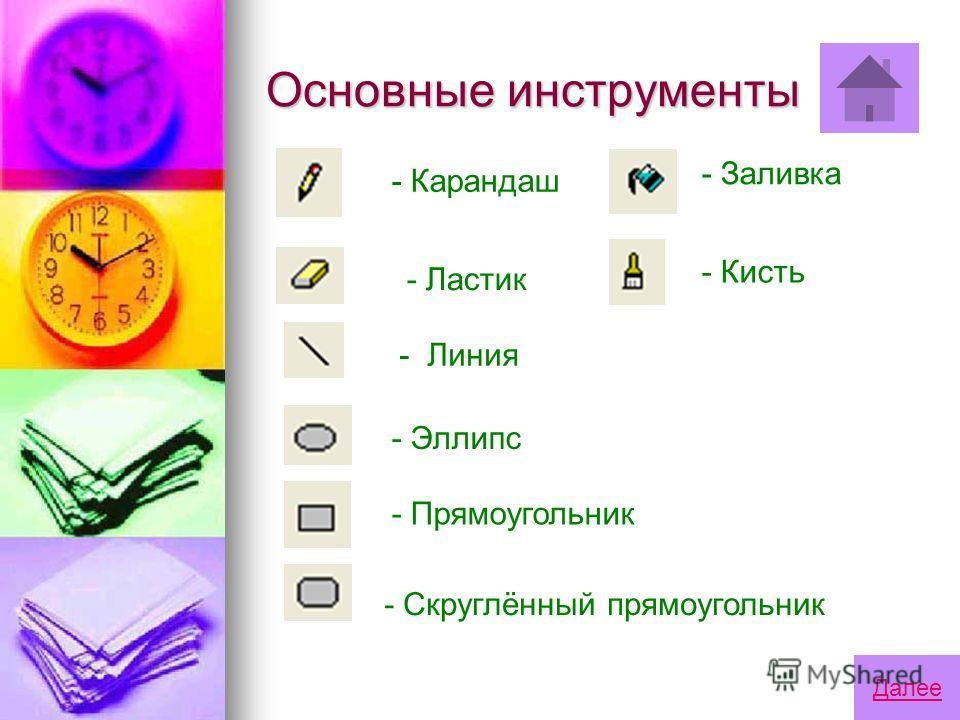 Основные инструменты - Карандаш - Ластик - Линия - Эллипс - Прямоугольник - Скруглённый прямоугольник - Заливка - Кисть Далее