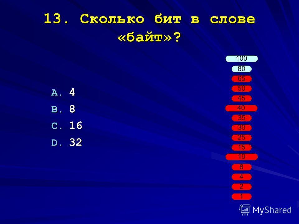 13. Сколько бит в слове «байт»? A. 4 B. 8 C. 16 D. 32