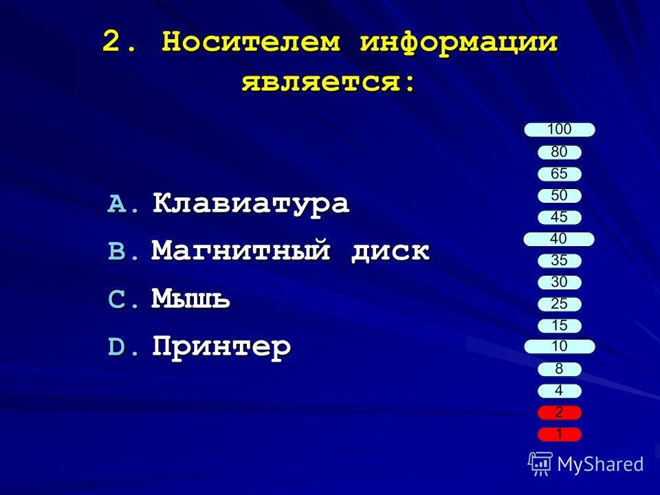 2. Носителем информации является: A. Клавиатура B. Магнитный диск C. Мышь D. Принтер