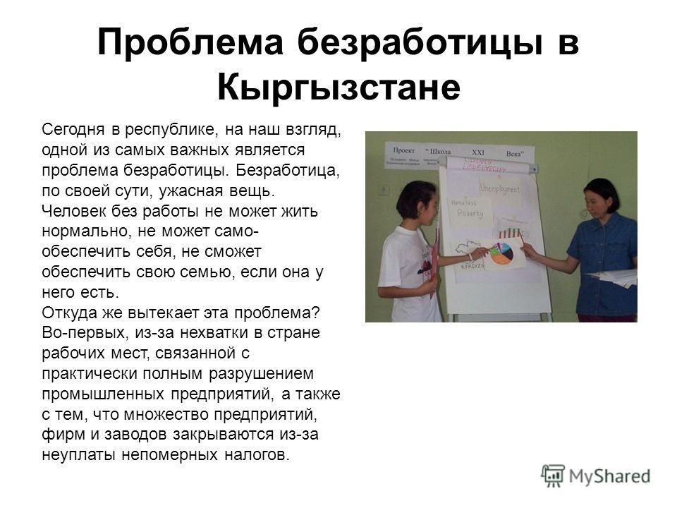 Проблема безработицы в Кыргызстане Сегодня в республике, на наш взгляд, одной из самых важных является проблема безработицы. Безработица, по своей сути, ужасная вещь. Человек без работы не может жить нормально, не может само- обеспечить себя, не смож