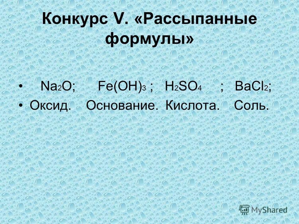 Конкурс V. «Рассыпанные формулы» Na 2 O; Fe(OH) 3 ; H 2 SO 4 ; BaCl 2 ; Оксид. Основание. Кислота. Соль.