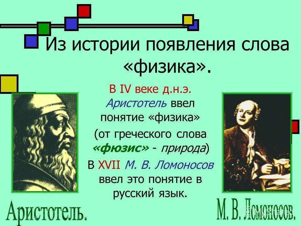 Из истории появления слова «физика». В IV веке д.н.э. Аристотель ввел понятие «физика» (от греческого слова «фюзис» - природа) В XVII М. В. Ломоносов ввел это понятие в русский язык.