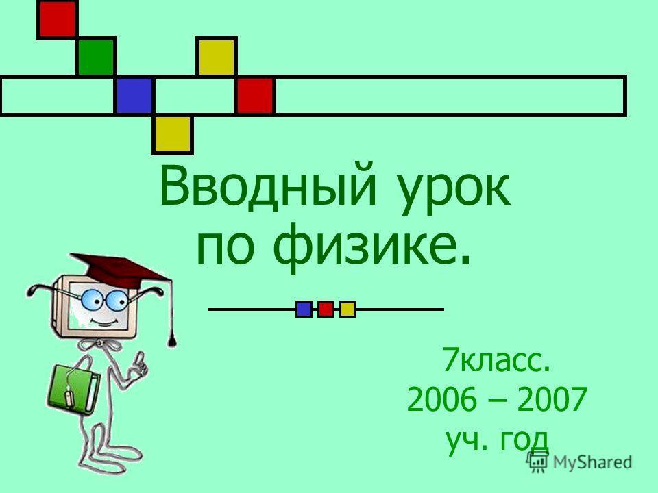 Вводный урок по физике. 7класс. 2006 – 2007 уч. год