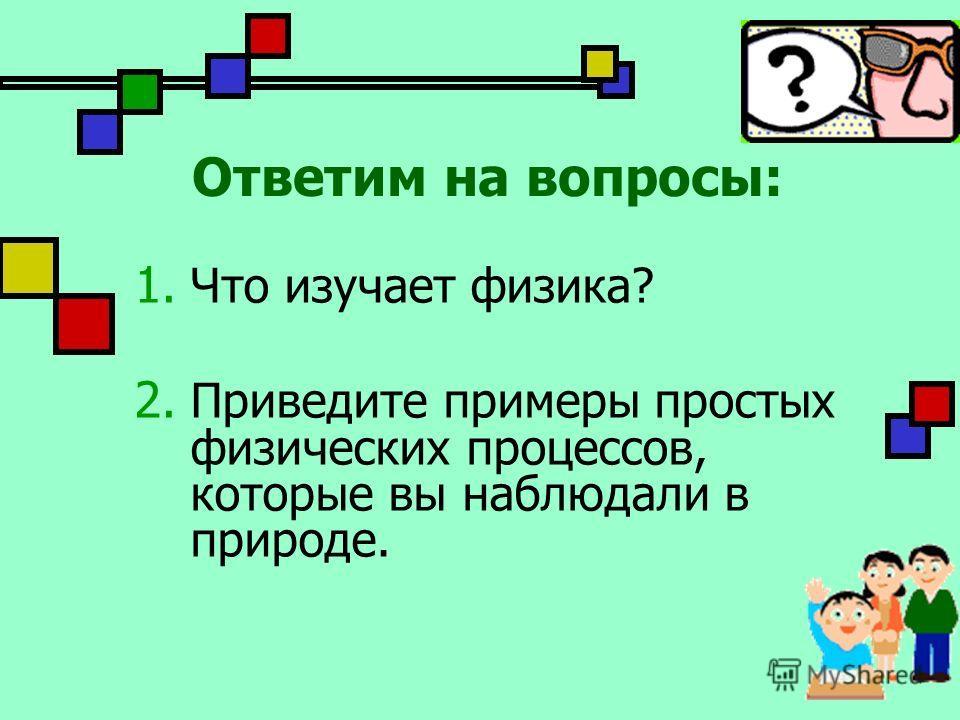 Ответим на вопросы: 1. Что изучает физика? 2. Приведите примеры простых физических процессов, которые вы наблюдали в природе.