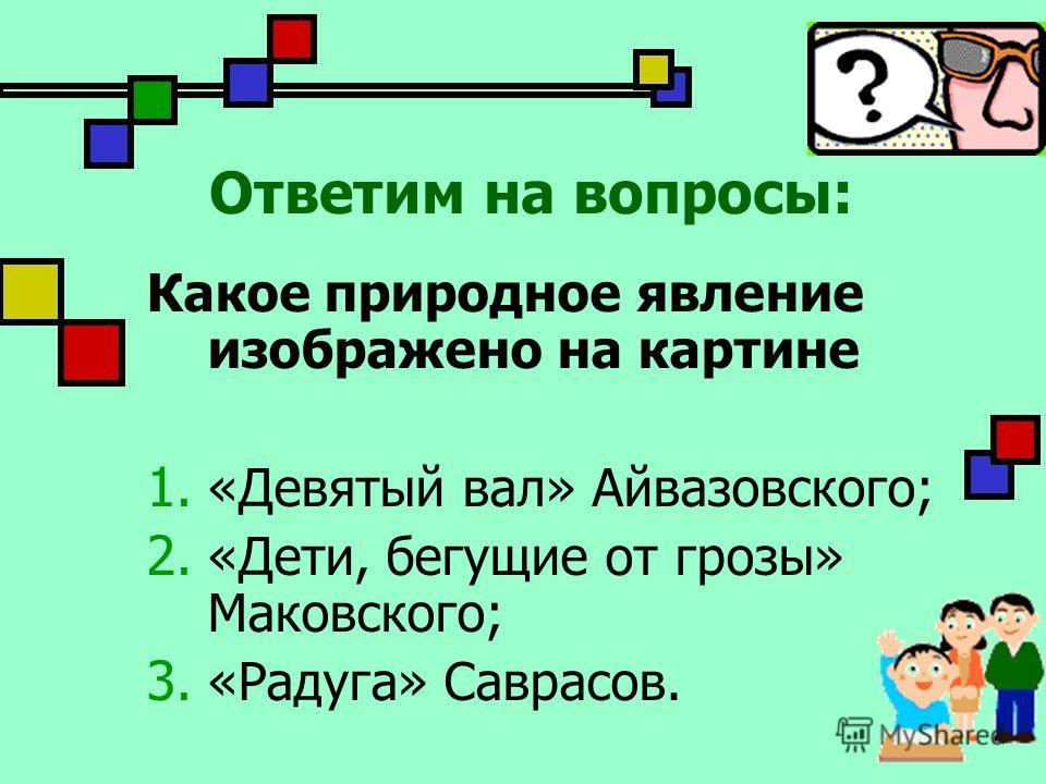 Какое природное явление изображено на картине 1. «Девятый вал» Айвазовского; 2. «Дети, бегущие от грозы» Маковского; 3. «Радуга» Саврасов. Ответим на вопросы: