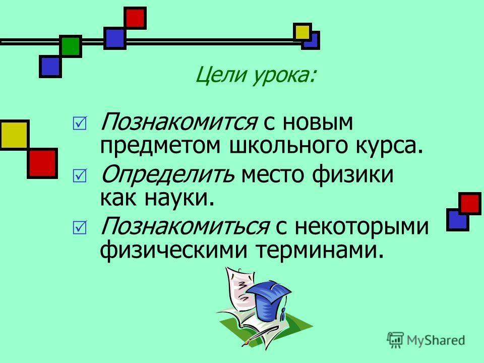 Цели урока: Познакомится с новым предметом школьного курса. Определить место физики как науки. Познакомиться с некоторыми физическими терминами.