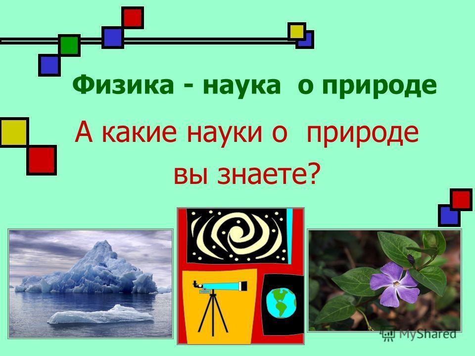 Физика - наука о природе А какие науки о природе вы знаете?