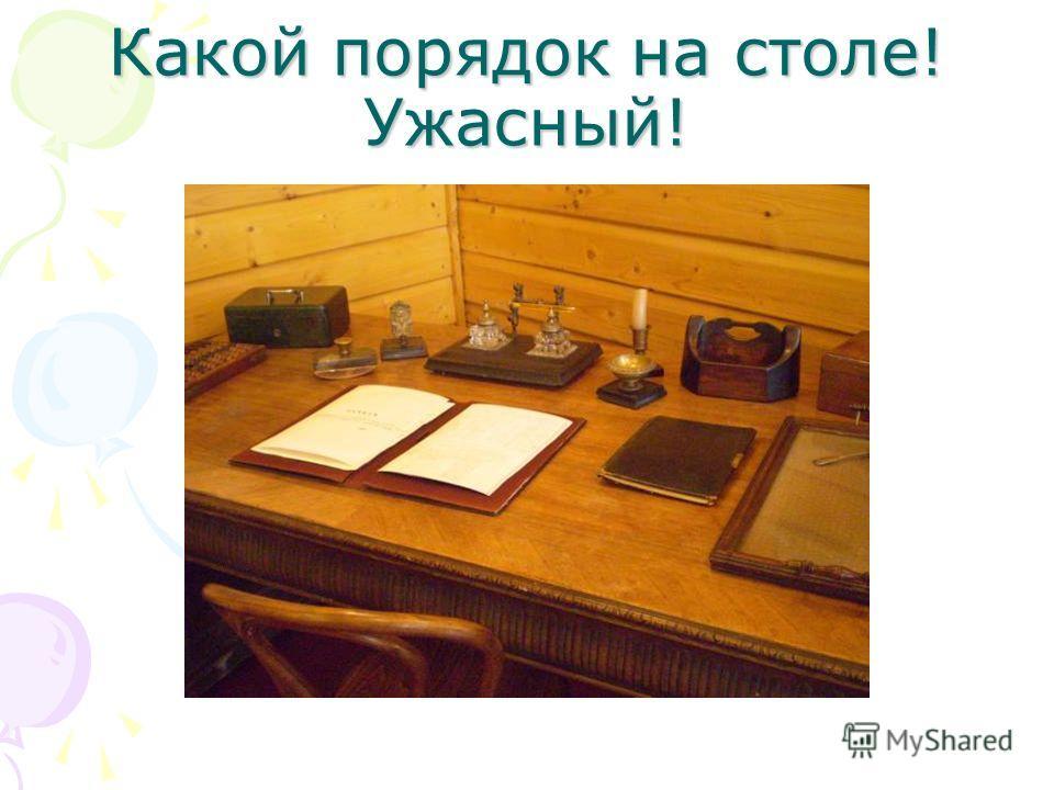 Какой порядок на столе! Ужасный!