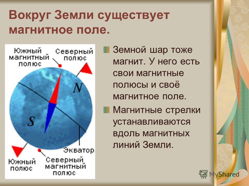 Вокруг Земли существует магнитное поле. Земной шар тоже магнит. У него есть свои магнитные полюсы и своё магнитное поле. Магнитные стрелки устанавливаются вдоль магнитных линий Земли.