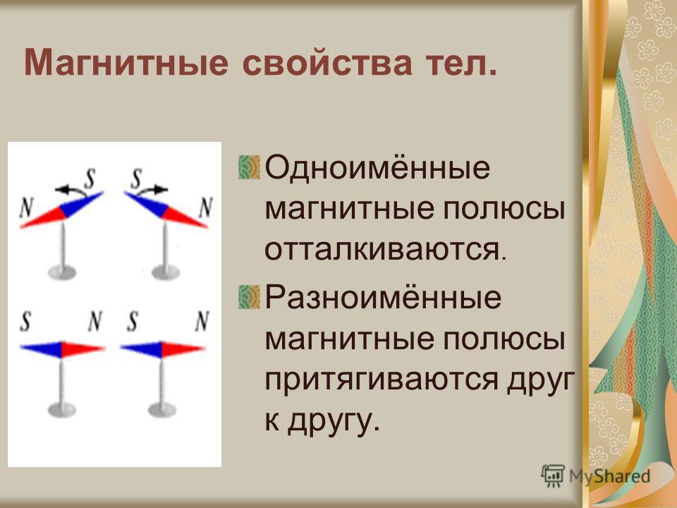 Магнитные свойства тел. Одноимённые магнитные полюсы отталкиваются. Разноимённые магнитные полюсы притягиваются друг к другу.