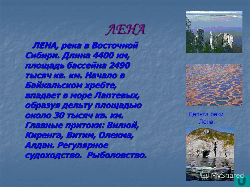 ЛЕНА ЛЕНА, река в Восточной Сибири. Длина 4400 км, площадь бассейна 2490 тысяч кв. км. Начало в Байкальском хребте, впадает в море Лаптевых, образуя дельту площадью около 30 тысяч кв. км. Главные притоки: Вилюй, Киренга, Витим, Олекма, Алдан. Регуляр