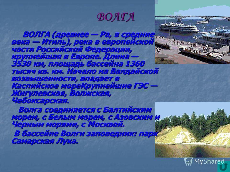 ВОЛГА ВОЛГА (древнее Ра, в средние века Итиль), река в европейской части Российской Федерации, крупнейшая в Европе. Длина 3530 км, площадь бассейна 1360 тысяч кв. км. Начало на Валдайской возвышенности, впадает в Каспийское мореКрупнейшие ГЭС Жигулев