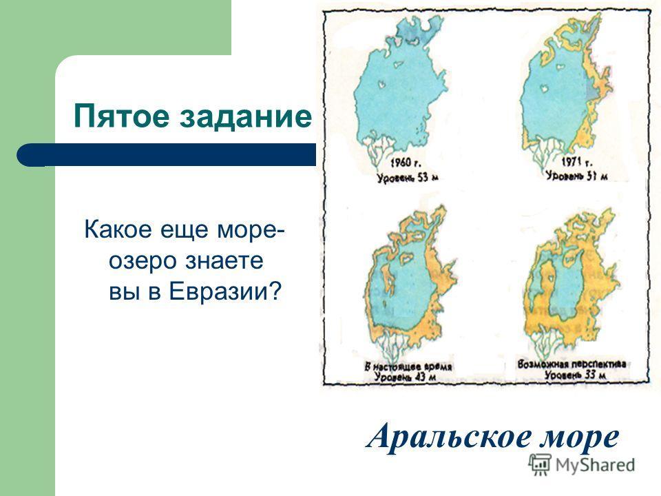 Пятое задание Какое еще море- озеро знаете вы в Евразии? Аральское море
