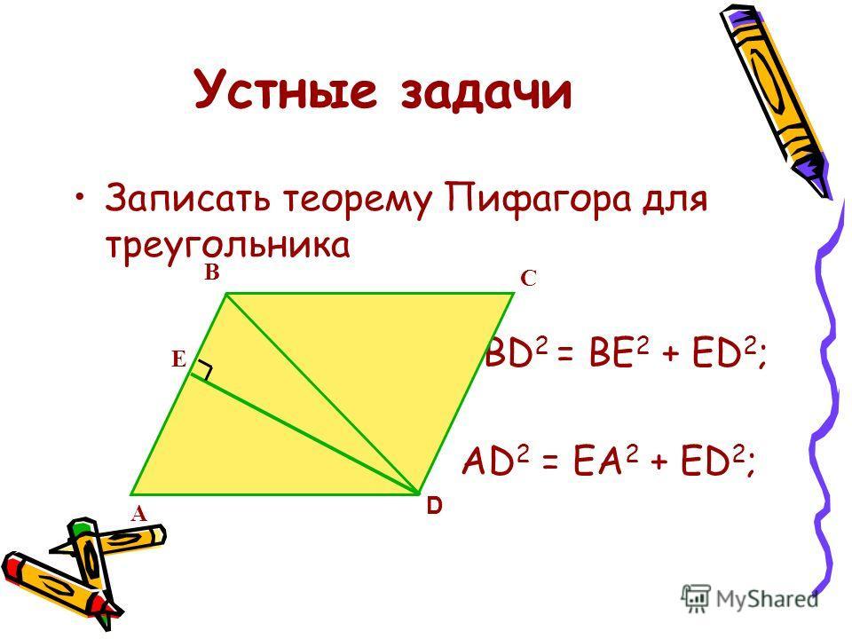 Устные задачи Записать теорему Пифагора для треугольника АВСD – прямо - угольник ВD 2 = АВ 2 + АD 2 ; ВD 2 = ВС 2 + СD 2 ; А ВС D