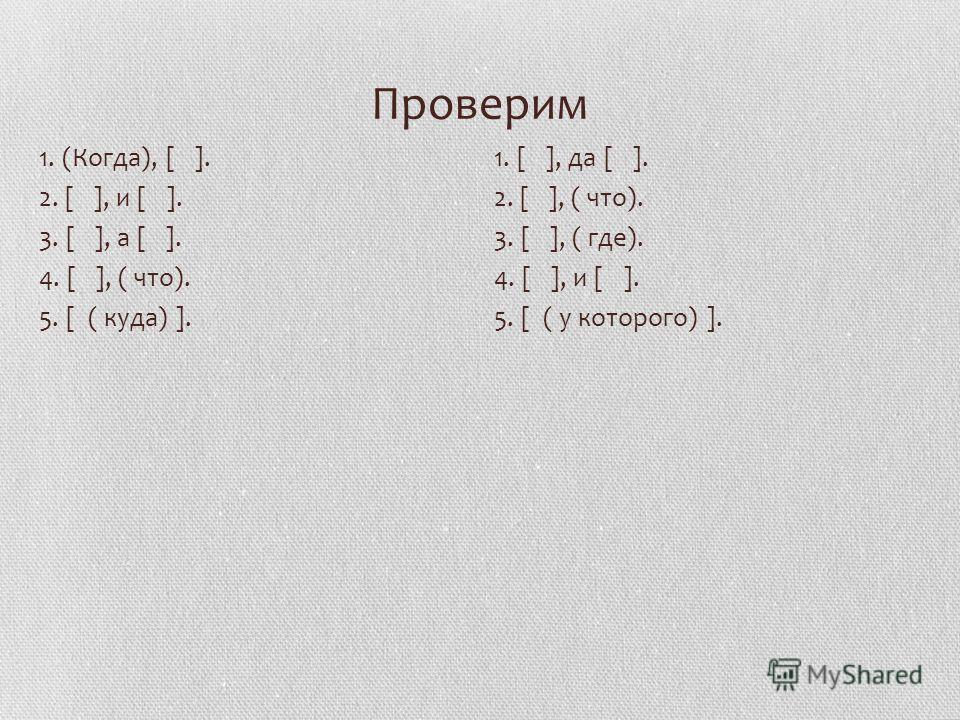 Проверим 1. (Когда), [ ]. 2. [ ], и [ ]. 3. [ ], а [ ]. 4. [ ], ( что). 5. [ ( куда) ]. 1. [ ], да [ ]. 2. [ ], ( что). 3. [ ], ( где). 4. [ ], и [ ]. 5. [ ( у которого) ].