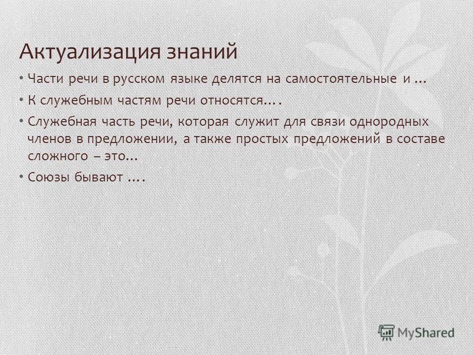 Актуализация знаний Части речи в русском языке делятся на самостоятельные и … К служебным частям речи относятся…. Служебная часть речи, которая служит для связи однородных членов в предложении, а также простых предложений в составе сложного – это… Со