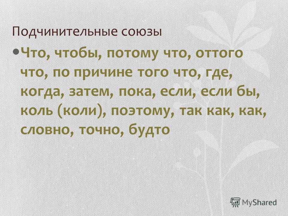 Подчинительные союзы Что, чтобы, потому что, оттого что, по причине того что, где, когда, затем, пока, если, если бы, коль (коли), поэтому, так как, как, словно, точно, будто