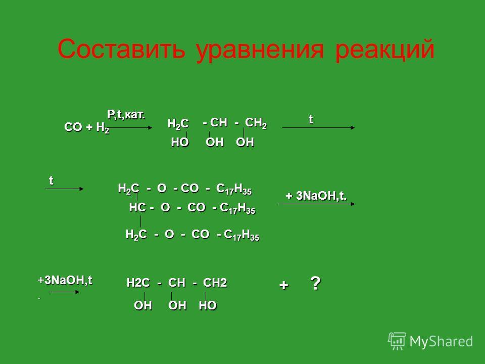 CO + H 2 P,t,кат. H2CH2CH2CH2C - CH - CH 2 HOOHOH t H 2 C - O - CO - C 17 H 35 HC - O - CO - C 17 H 35 t H 2 C - O - CO - C 17 H 35 + 3NaOH,t. H2C - CH - CH2 OHOHHO + ? Составить уравнения реакций