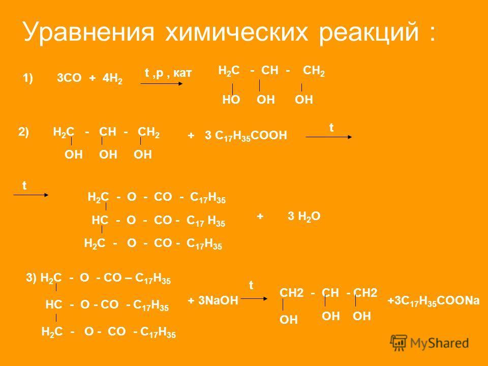 Уравнения химических реакций : 1) 3CO + 4H 2 t,p, кат H 2 C - CH - CH 2 HOOH 2) H 2 C - CH - CH 2 + 3 C 17 H 35 COOH t t H 2 C - O - CO - C 17 H 35 HC - O - CO - C 17 H 35 H 2 C - O - CO - C 17 H 35 + 3 H 2 O OH 3) H 2 C - O - CO – C 17 H 35 HC - O -