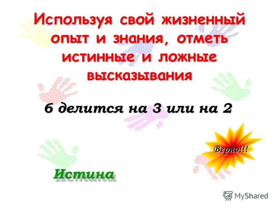 Используя свой жизненный опыт и знания, отметь истинные и ложные высказывания 6 делится на 3 или на 2 Верно!!! ИстинаИстина