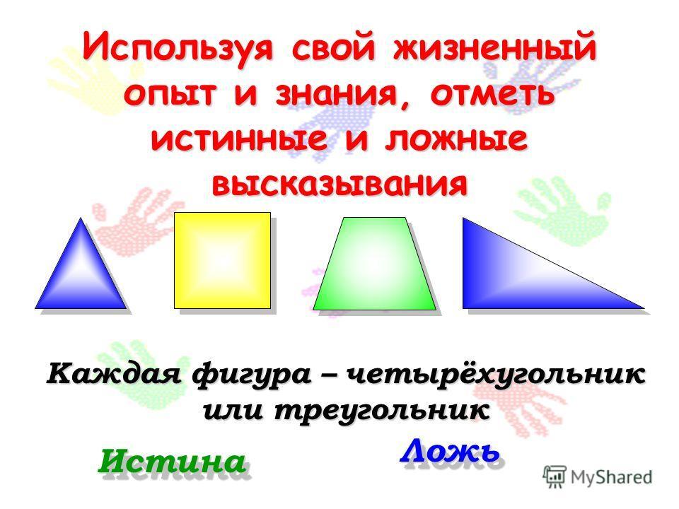 Используя свой жизненный опыт и знания, отметь истинные и ложные высказывания Каждая фигура – четырёхугольник или треугольник Истина Ложь