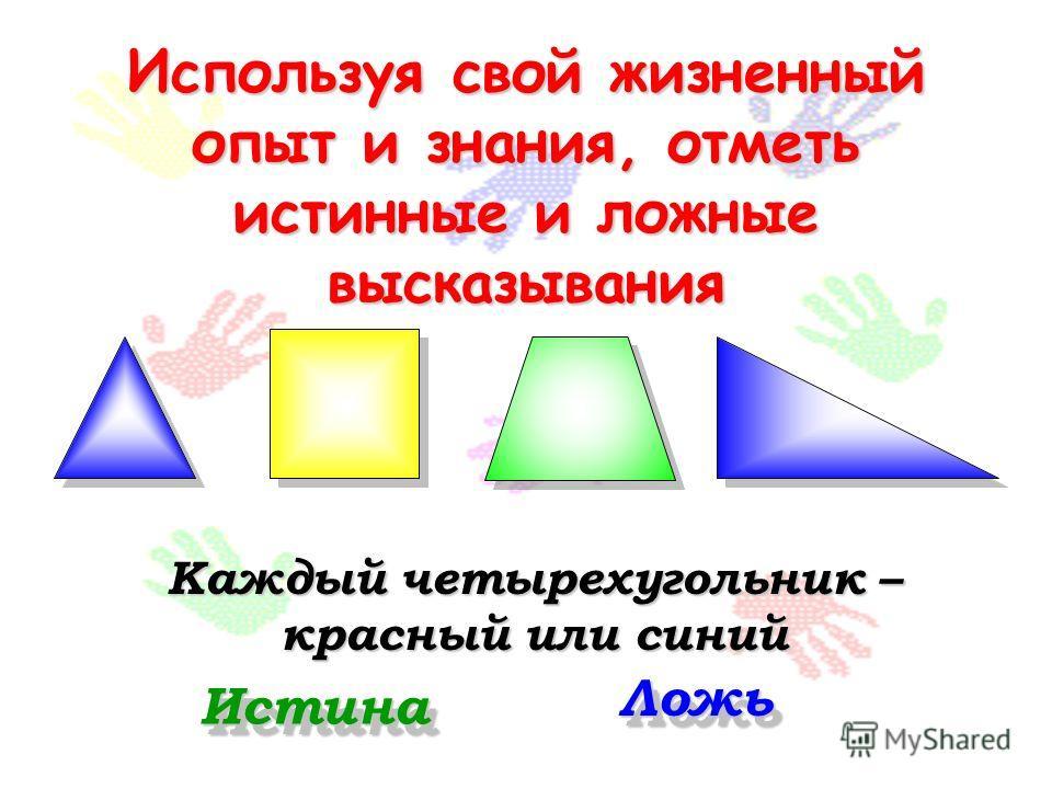Используя свой жизненный опыт и знания, отметь истинные и ложные высказывания Каждый четырехугольник – красный или синий Истина Ложь
