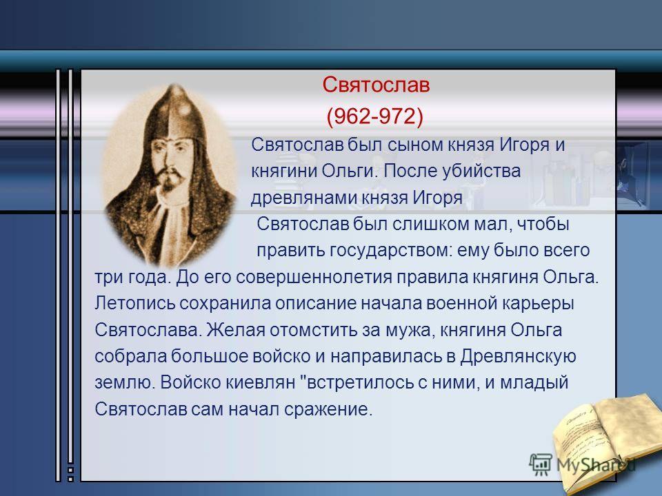 Святослав (962-972) Святослав был сыном князя Игоря и княгини Ольги. После убийства древлянами князя Игоря Святослав был слишком мал, чтобы править государством: ему было всего три года. До его совершеннолетия правила княгиня Ольга. Летопись сохранил