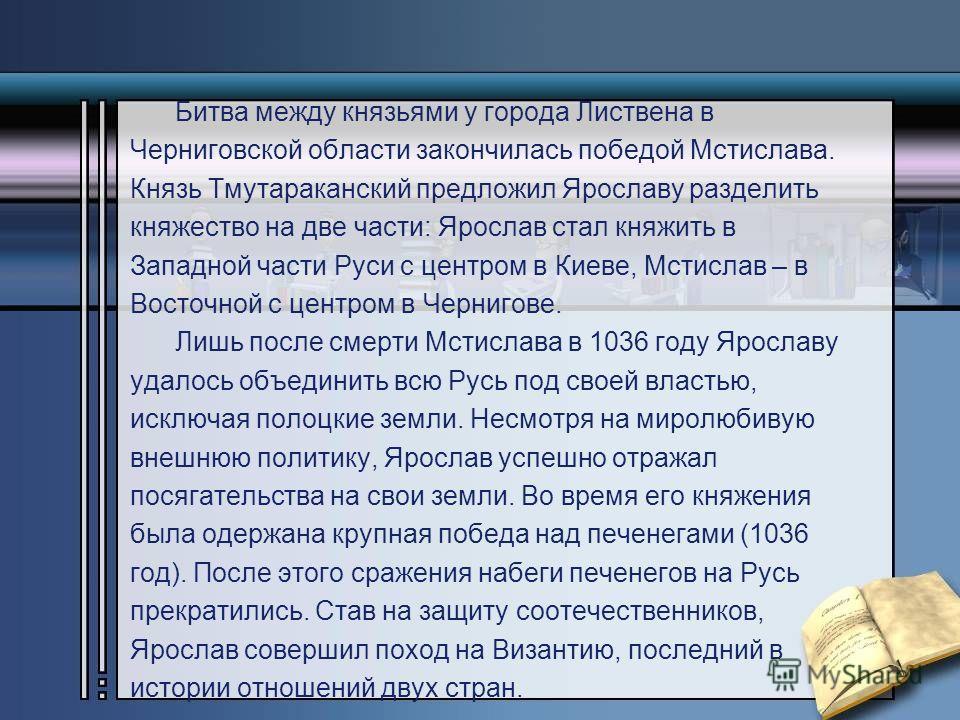 Битва между князьями у города Листвена в Черниговской области закончилась победой Мстислава. Князь Тмутараканский предложил Ярославу разделить княжество на две части: Ярослав стал княжить в Западной части Руси с центром в Киеве, Мстислав – в Восточно