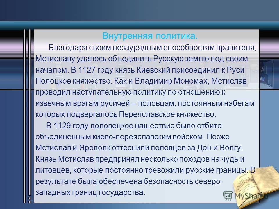 Внутренняя политика. Благодаря своим незаурядным способностям правителя, Мстиславу удалось объединить Русскую землю под своим началом. В 1127 году князь Киевский присоединил к Руси Полоцкое княжество. Как и Владимир Мономах, Мстислав проводил наступа