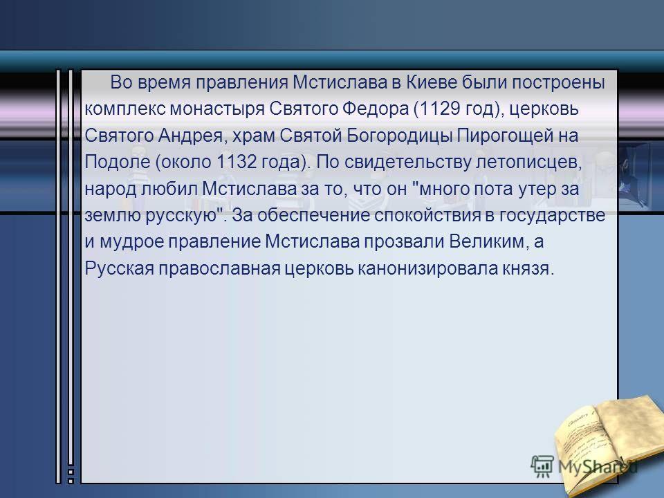 Во время правления Мстислава в Киеве были построены комплекс монастыря Святого Федора (1129 год), церковь Святого Андрея, храм Святой Богородицы Пирогощей на Подоле (около 1132 года). По свидетельству летописцев, народ любил Мстислава за то, что он