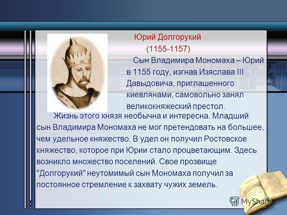 Юрий Долгорукий (1155-1157) Сын Владимира Мономаха – Юрий в 1155 году, изгнав Изяслава III Давыдовича, приглашенного киевлянами, самовольно занял великокняжеский престол. Жизнь этого князя необычна и интересна. Младший сын Владимира Мономаха не мог п