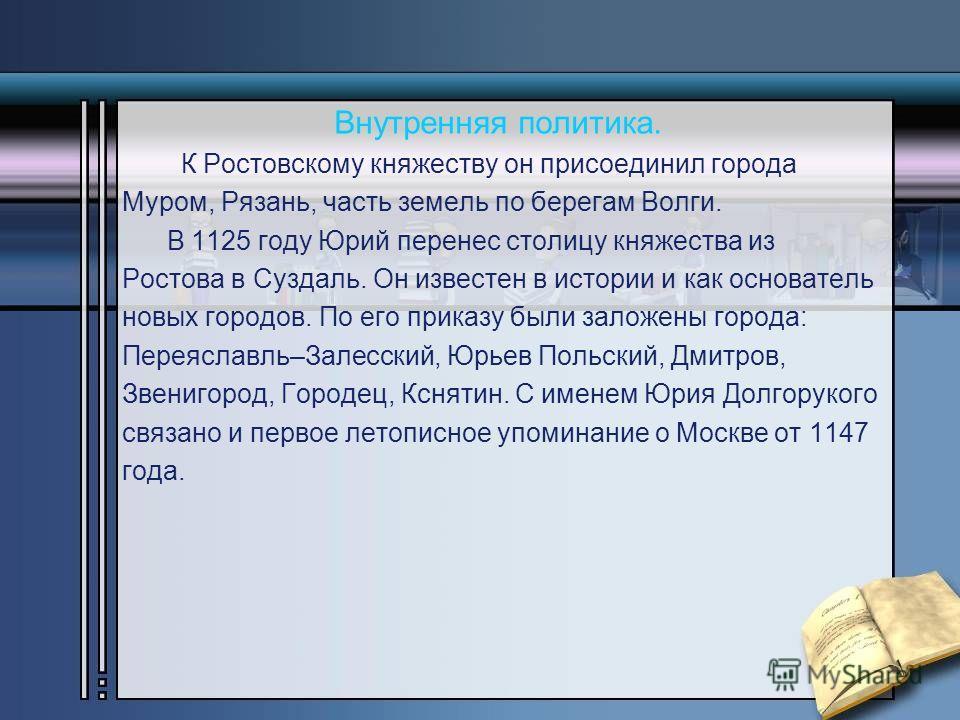 Внутренняя политика. К Ростовскому княжеству он присоединил города Муром, Рязань, часть земель по берегам Волги. В 1125 году Юрий перенес столицу княжества из Ростова в Суздаль. Он известен в истории и как основатель новых городов. По его приказу был