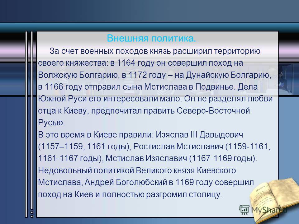 Внешняя политика. За счет военных походов князь расширил территорию своего княжества: в 1164 году он совершил поход на Волжскую Болгарию, в 1172 году – на Дунайскую Болгарию, в 1166 году отправил сына Мстислава в Подвинье. Дела Южной Руси его интерес