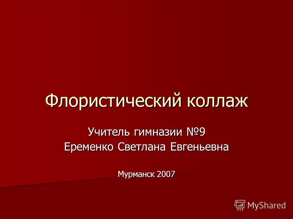 Флористический коллаж Учитель гимназии 9 Еременко Светлана Евгеньевна Мурманск 2007